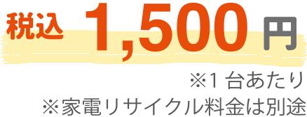 税込1,500円(1台あたり・家電リサイクル料金は別途)