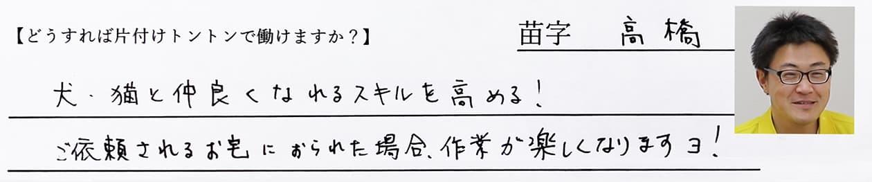 高橋:犬・猫と仲良くなれるスキルを高める!ご依頼されるお宅におられた場合、作業が楽しくなりますヨ!