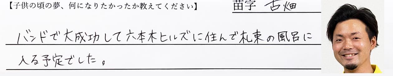 古畑:バンドで大成功して六本木ヒルズに住んで、札束のお風呂に入る予定でした