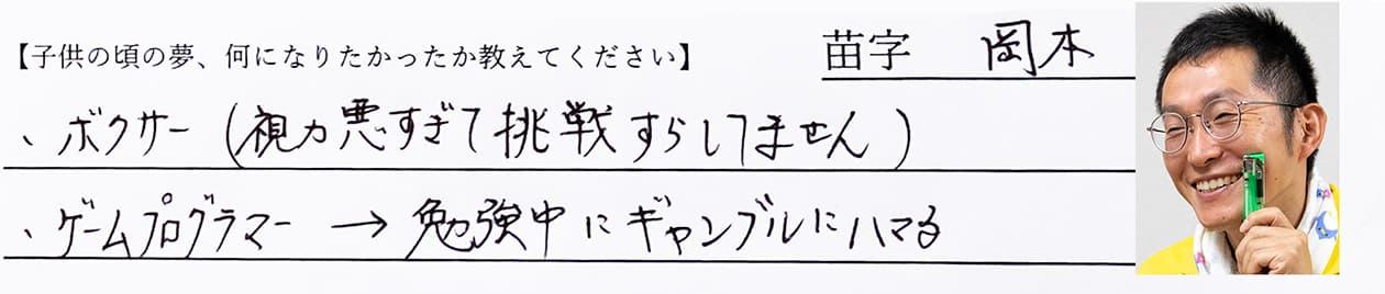 岡本:ボクサー(視力が悪すぎて挑戦すらしてません)、ゲームプログラマー(勉強中にギャンブルにハマる)