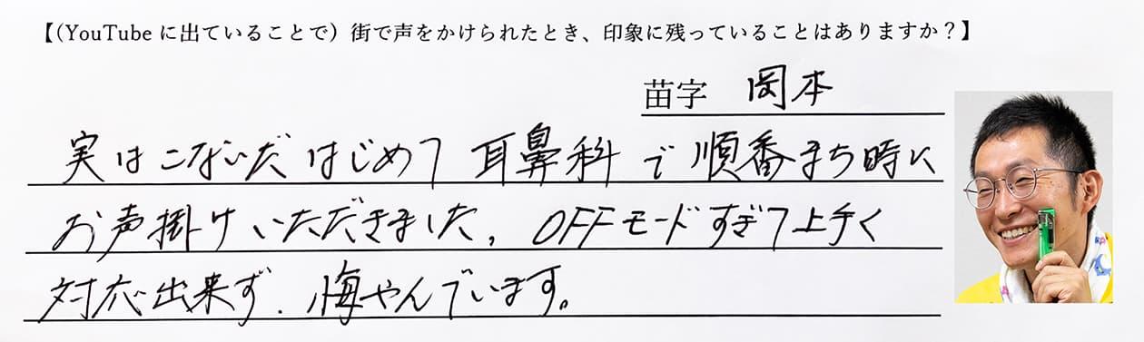 岡本:この間はじめて、耳鼻科で順番待ち時にお声かけいただきました。OFFモードすぎて上手く対応できず、悔やんでいます。