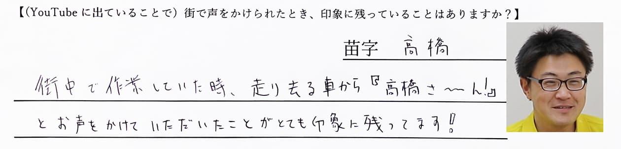 高橋:街中で作業していた時、走り去る車から「高橋さ〜ん」とお声をかけていただいたことが、とても印象に残っています!