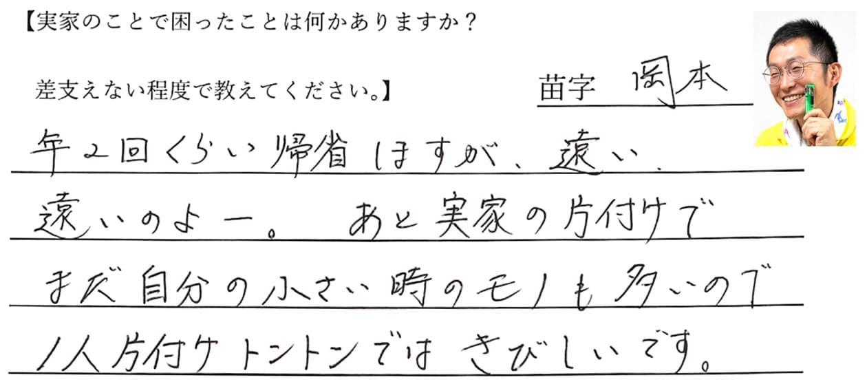 岡本の回答、年2回くらい帰省しますが、遠い、遠いのよー。あと実家の片付けでまだ自分の小さい時のモノも多いので1人片付けトントンではきびしいです。