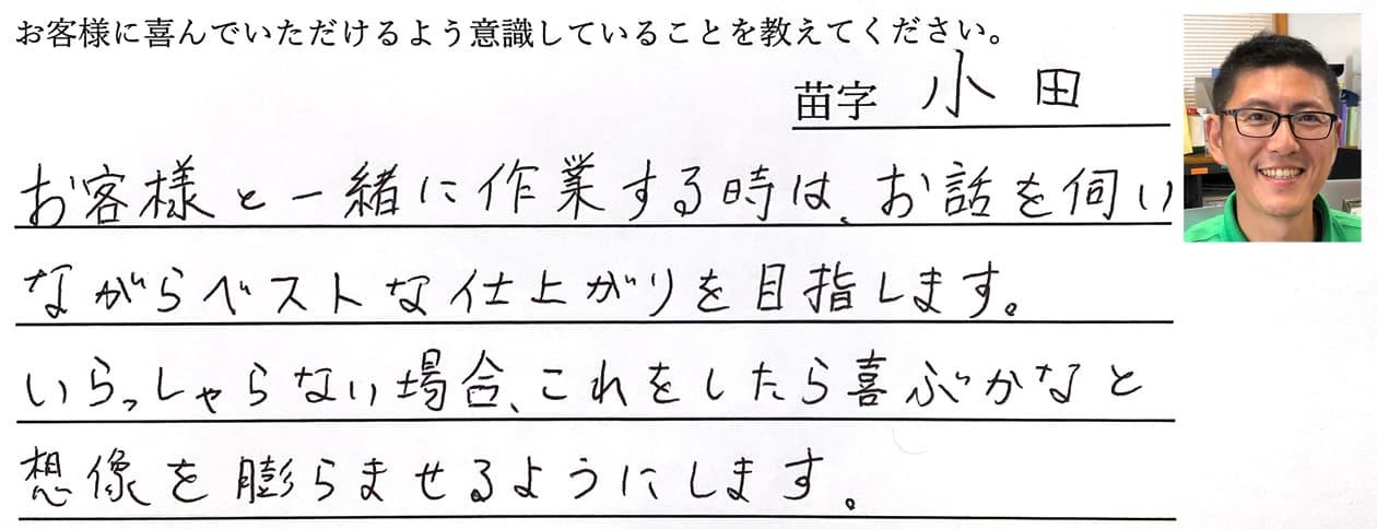 小田の回答、お客様と一緒に作業する時は、お話を伺いながらベストな仕上がりを目指します。いらっしゃらない場合、これをしたら喜ぶかなと想像を膨らませるようにします。