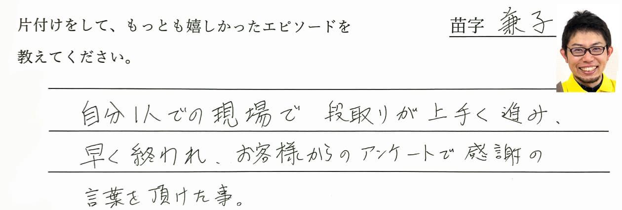 兼子の回答、自分1人での現場で段取りが上手く進み、早く終われ、お客様からのアンケートで感謝の言葉を頂けた事。