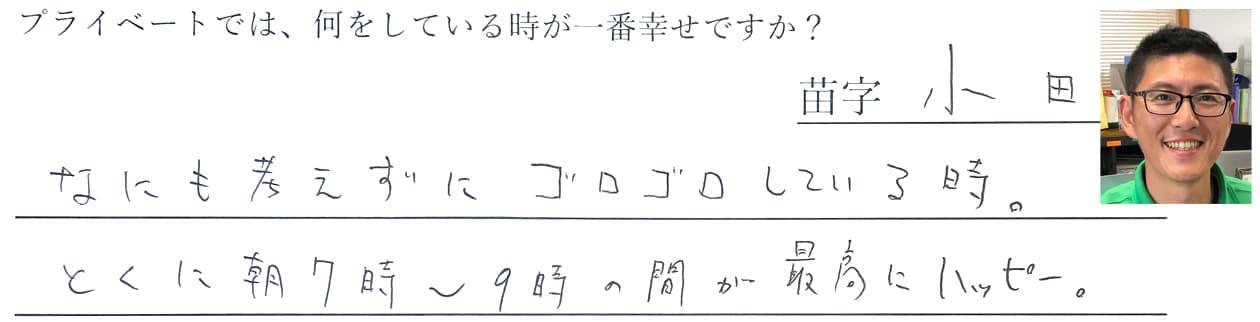 小田の回答。なにも考えずにゴロゴロしている時。とくに朝7時~9時の間が最高にハッピー。