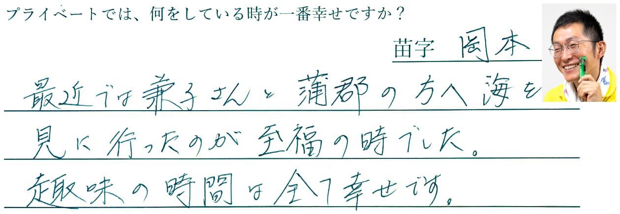 岡本の回答。最近では、兼子さんと蒲郡の方へ海を見に行ったのが至福の時でした。趣味の時間は全て幸せです。