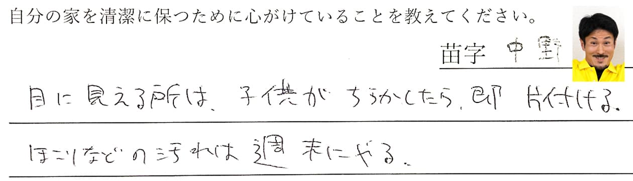 中野の回答、目に見えるところは、子供がちらかしたら即片付ける。ほこりなどの汚れは週末にやる。