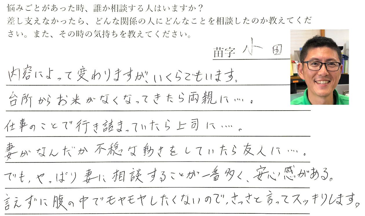 小田の回答、内容によって相談する人は変わりますが、いくらでもいます。台所からお米がなくなってきたら両親に・・・。仕事のことで行き詰まっていたら上司に・・・。妻がなんだか不穏な動きをしていたら友人に・・・。でも、やっぱり妻に相談することが一番多く、安心感がある。腹の中でモヤモヤしたくないので、さっさと言ってスッキリします。