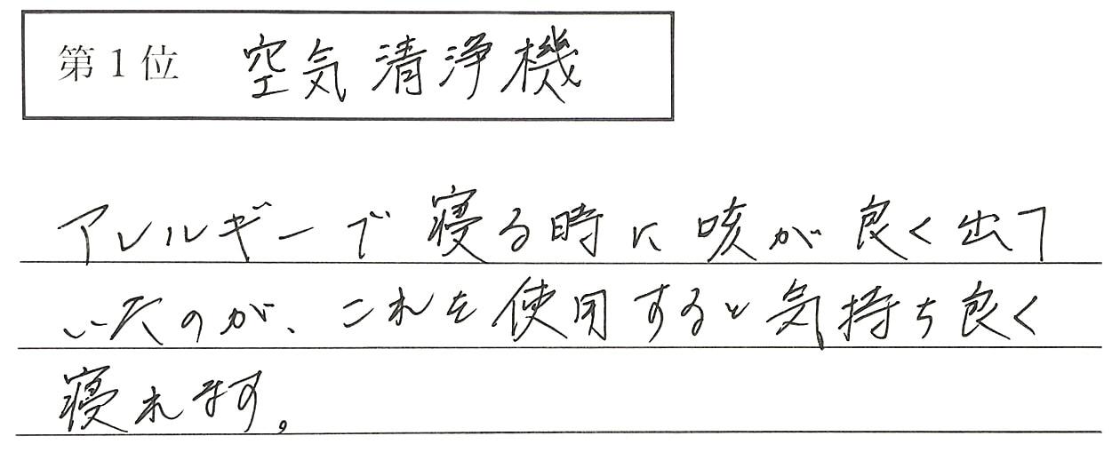 岡本の回答、1位 空気清浄機 アレルギーで寝る時に咳が良く出ていたのが、これを使用すると気持ち良く寝れます。