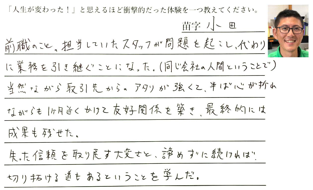 小田の回答、前職のこと。担当していたスタッフが問題を起こし、代わりに業務を引き継ぐことになった。(同じ会社の人間ということで)当然ながら取引先からのアタリが強くて、半ば心が折れながらも1ヶ月近くかけて友好関係を築き、最終的には成果も残せた。失った信頼を取り戻す大変さと、諦めずに続ければ切り拓ける道もあるということを学んだ。