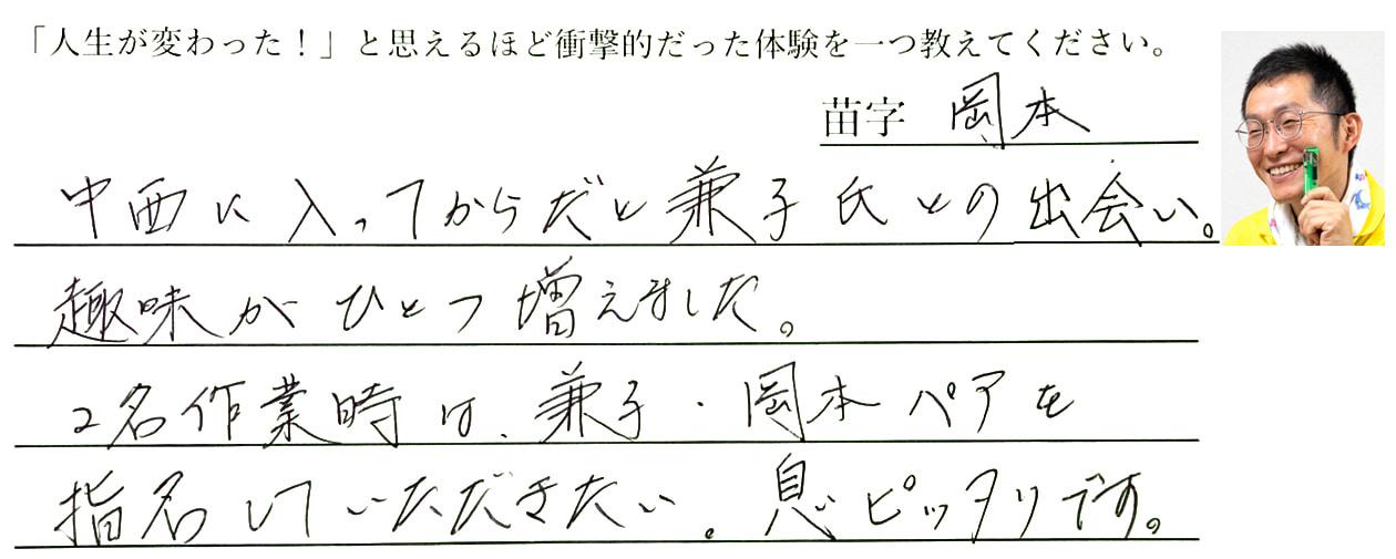 岡本の回答、中西に入ってからだと兼子氏との出会い。趣味がひとつ増えました。2名作業時は、兼子・岡本ペアを指名していただきたい。息ぴったりです。